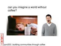 Crop to Cup Coffee: Building Communities through Coffee (Semester 2) IPRO 333: BuildingCommunitieThroughCoffeeIPRO333MidTermPresentationSu10