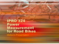 Power Measurement for Road Bicycles: Towards a Universal Solution (Semester Unknown) IPRO 324: Power Measurements for Road Bikes IPRO 324 MidTerm Presentation F08