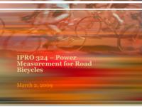 Power Measurement for Road Bicycles: Towards a Universal Solution (Semester Unknown) IPRO 324: PowerMeasurementsForRoadBicyclesIPRO324MidTermPresentationSp09
