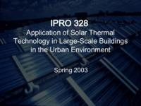 Application of Solar Thermal Technology in Large-Scale Buildings in the Urban Environment (Spring 2003) IPRO 328: Application of Solar Thermal Technology in Large-Scale Buildings in the Urban Environment IPRO328 Spring2003 Final Presentation