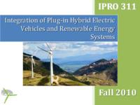 Integration of Plug-in Hybrid Electric Vehicles and Renewable Energy Systems (Semester Unknown) IPRO 311: IntegrationOfPlug-InHybridElectricVehiclesAndRenewableEnergySystemIPRO311FinalPresentationF10